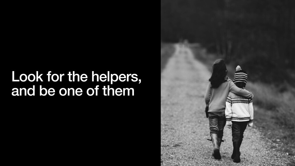 Look for the helpers, and be one of them