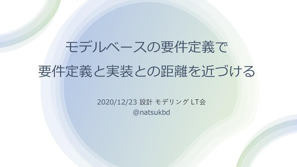 モデルベースの要件定義で 要件定義と実装との距離を近づける 2020/12/23 設計 モデリ...