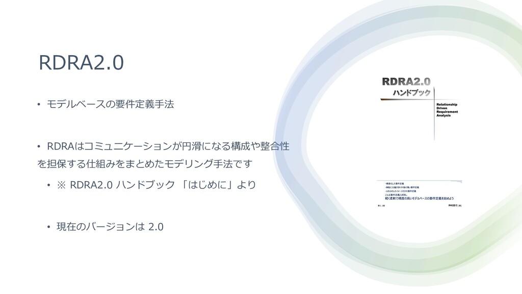 RDRA2.0 • モデルベースの要件定義⼿法 • RDRAはコミュニケーションが円滑になる構...