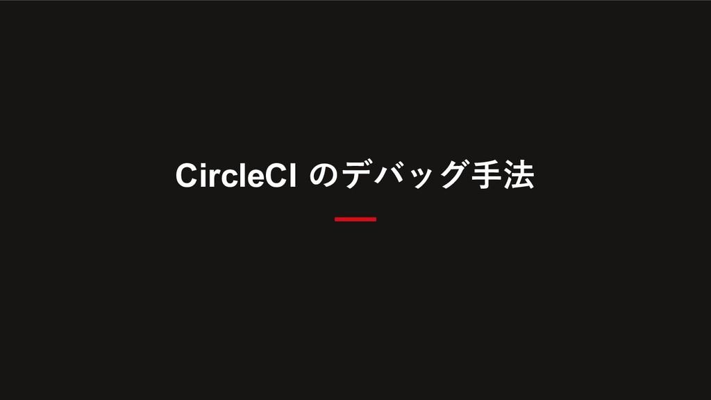 CircleCI のデバッグ⼿法