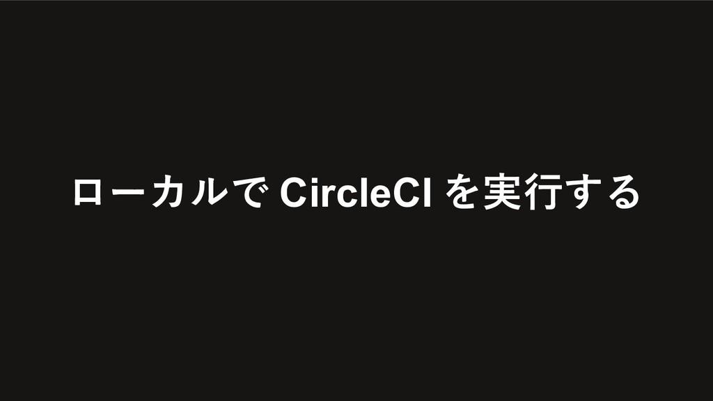 ローカルで CircleCI を実⾏する