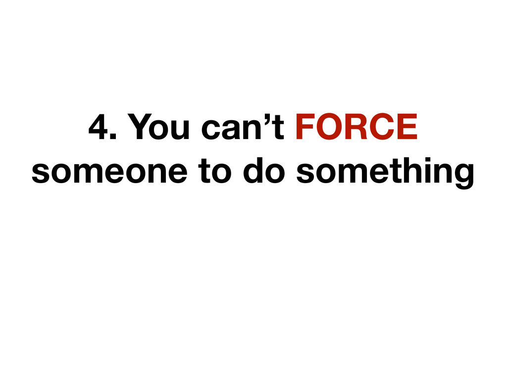 4. You can't FORCE someone to do something