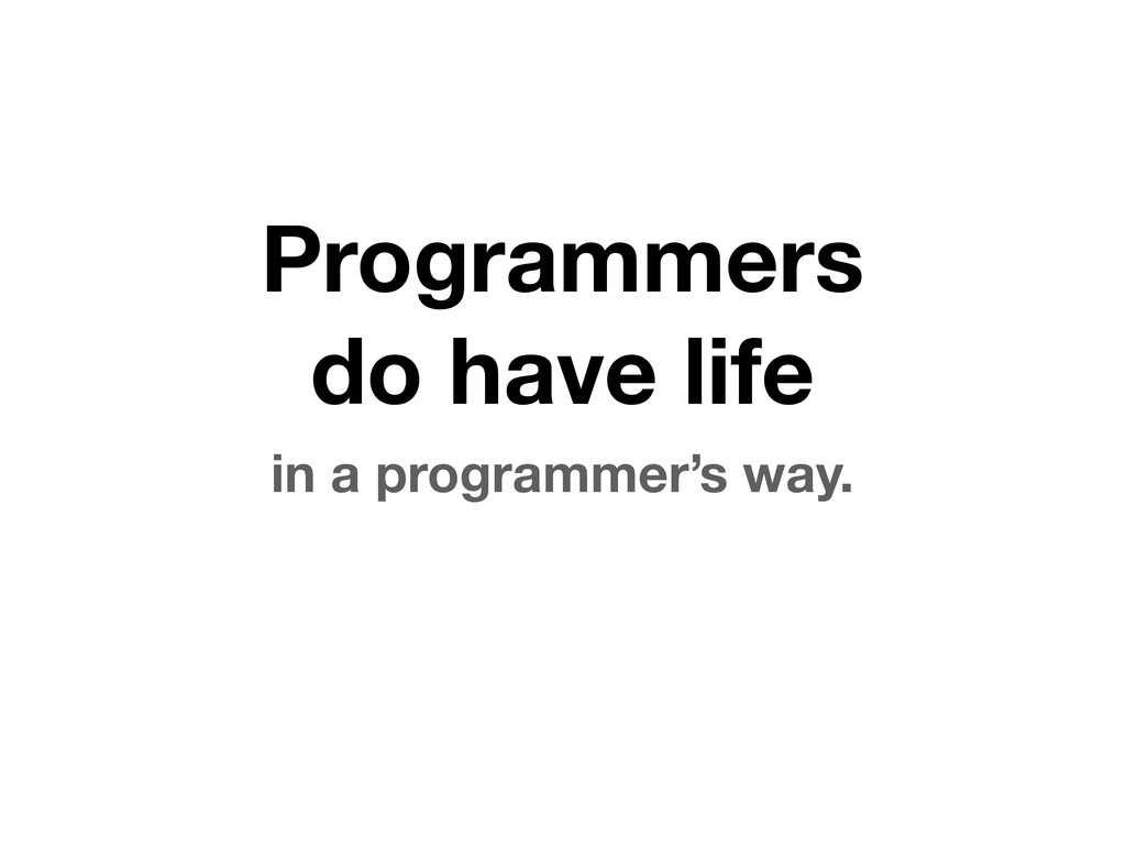 Programmers do have life in a programmer's way.