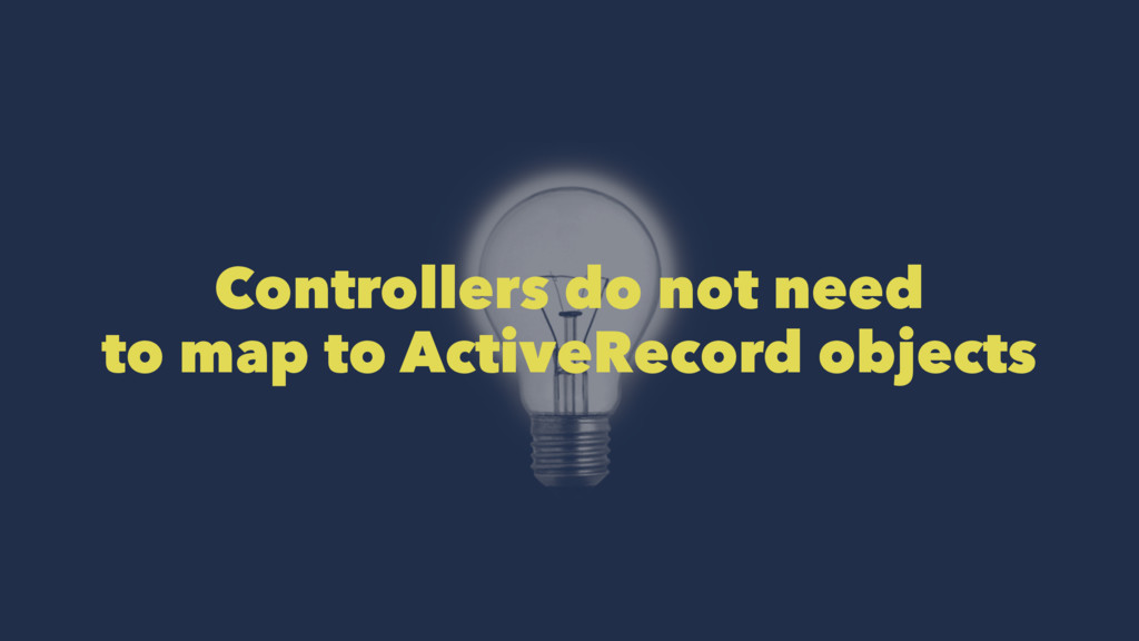 Controllers do not need to map to ActiveRecord ...