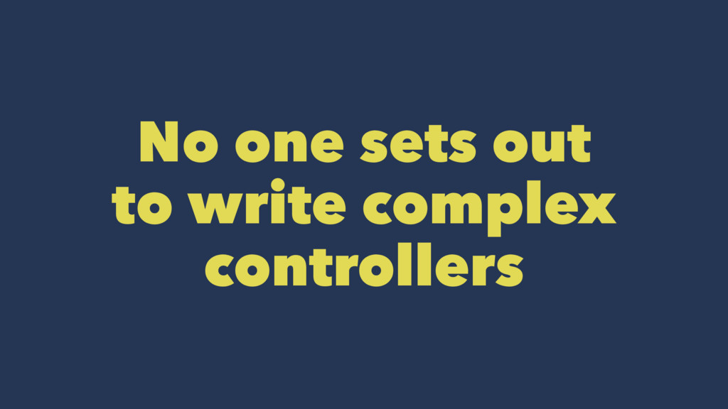 No one sets out to write complex controllers
