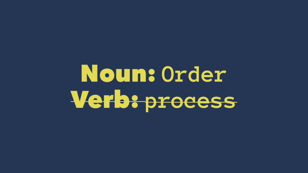 Noun: Order Verb: process