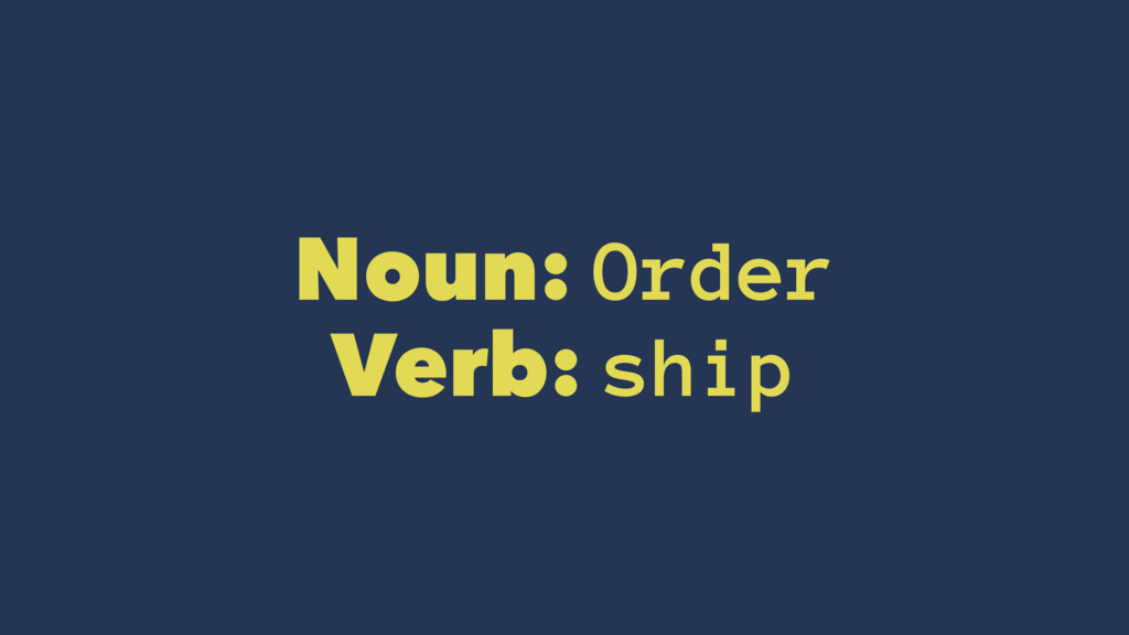 Noun: Order Verb: ship