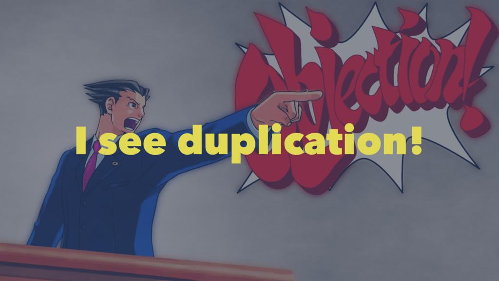 I see duplication!