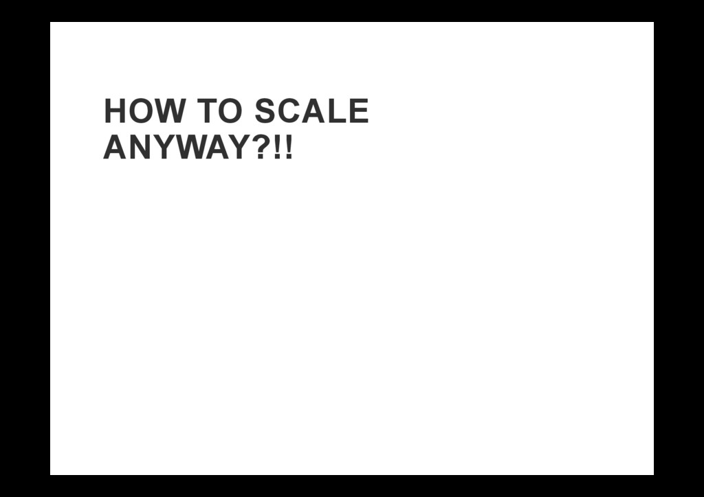HOW TO SCALE ANYWAY?!!