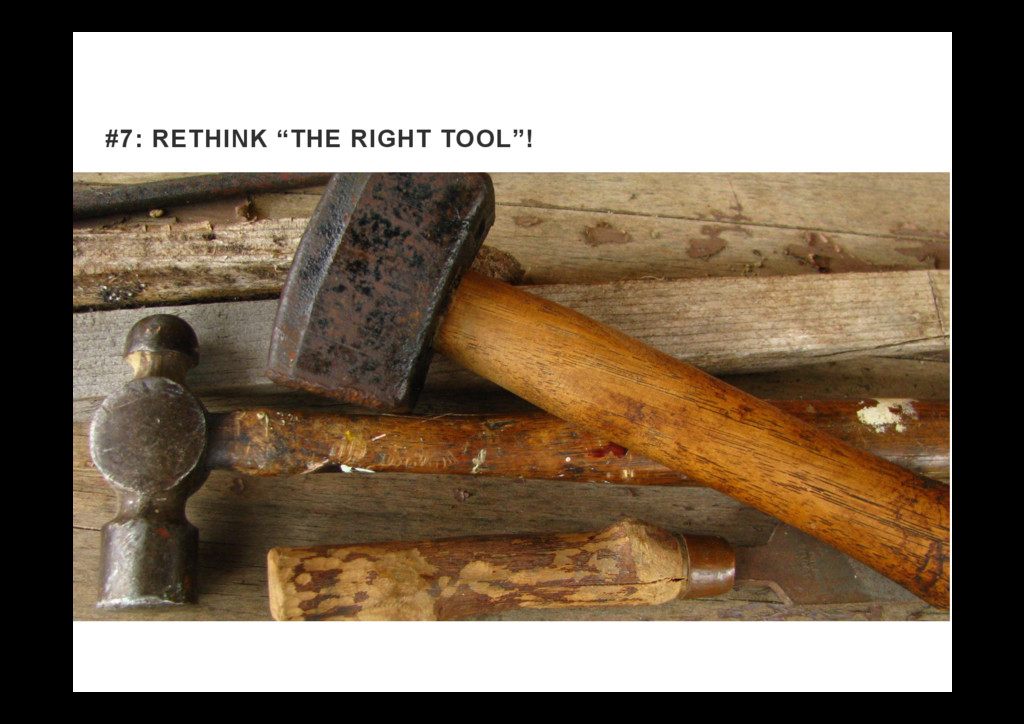 "#7: RETHINK ""THE RIGHT TOOL""!"