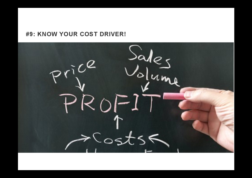 #9: KNOW YOUR COST DRIVER!