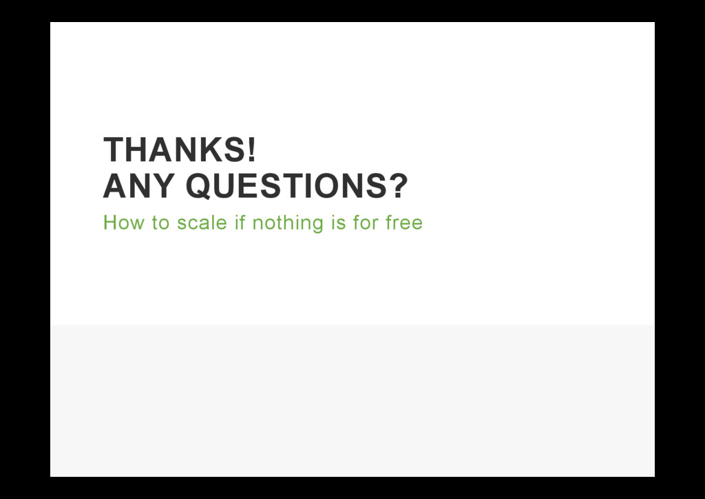 THANKS! ANY QUESTIONS? How to scale if nothing ...