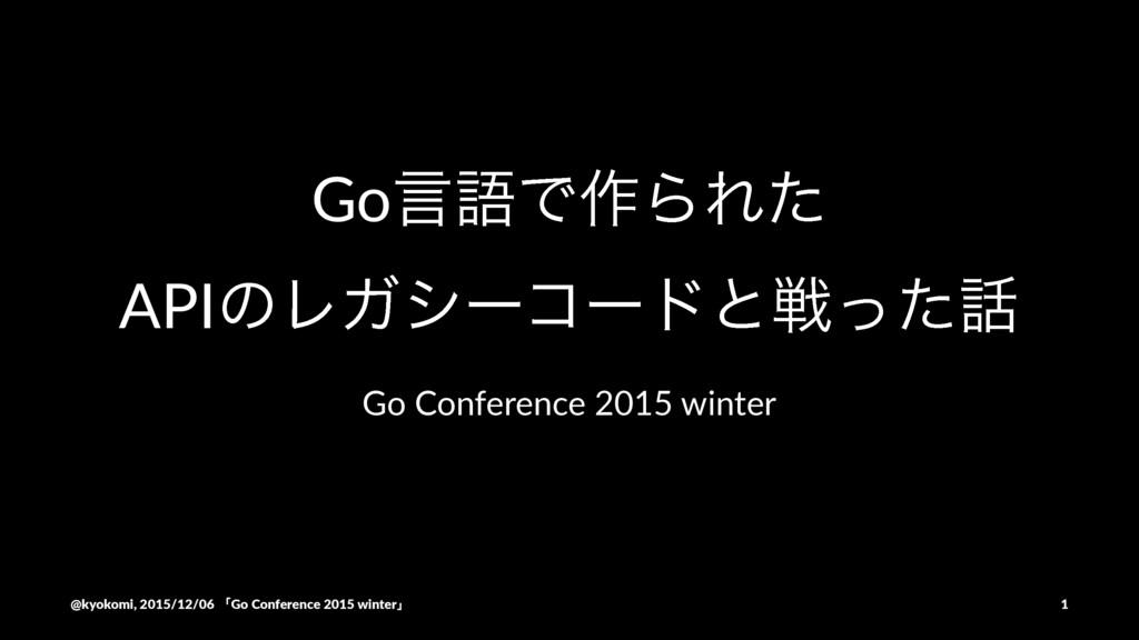 GoݴޠͰ࡞ΒΕͨ APIͷϨΨγʔίʔυͱઓͬͨ Go#Conference#2015#w...