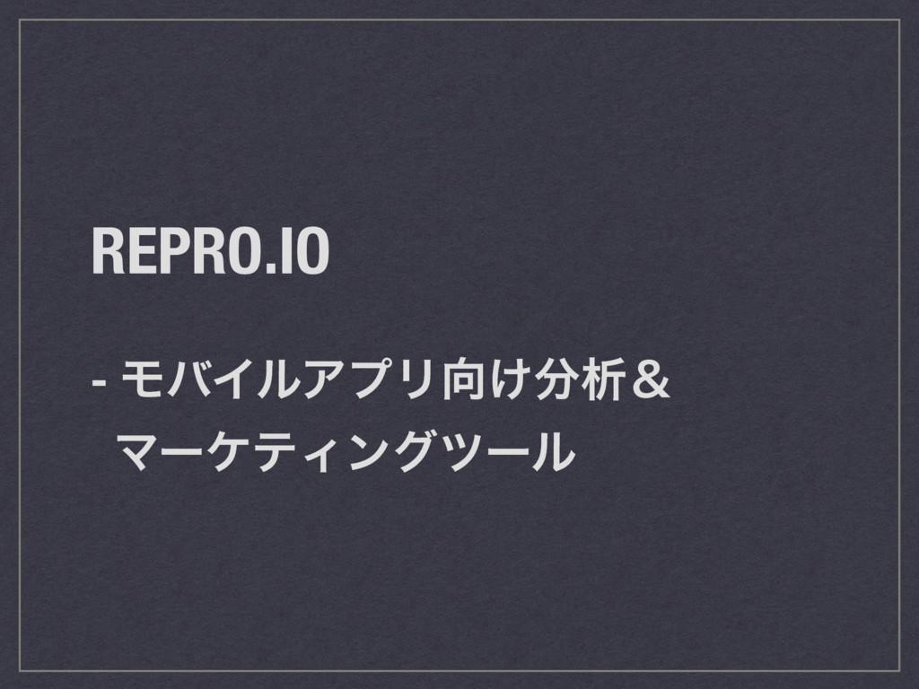 REPRO.IO - ϞόΠϧΞϓϦ͚ੳˍ ϚʔέςΟϯάπʔϧ