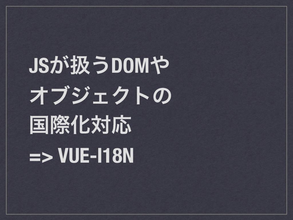 JS͕ѻ͏DOM ΦϒδΣΫτͷ ࠃࡍԽରԠ => VUE-I18N