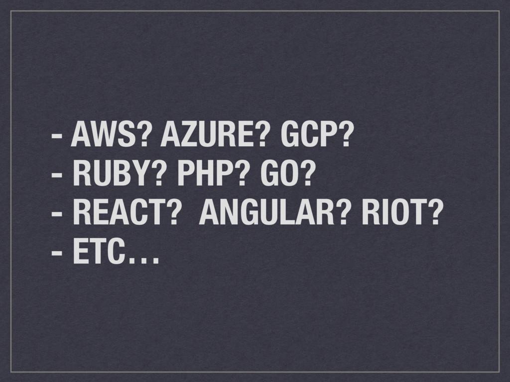 - AWS? AZURE? GCP? - RUBY? PHP? GO? - REACT? AN...
