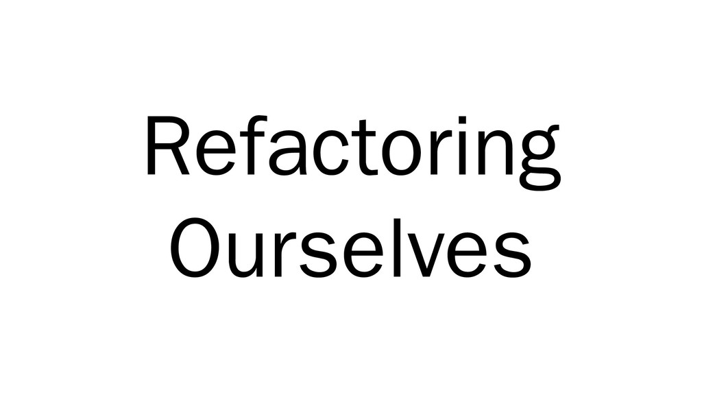 Refactoring Ourselves