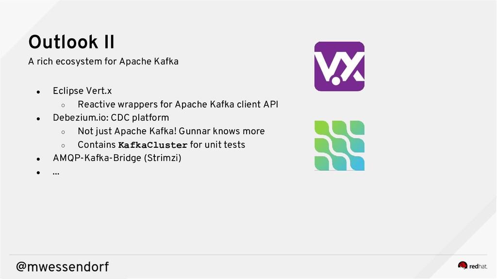 Outlook II A rich ecosystem for Apache Kafka ● ...