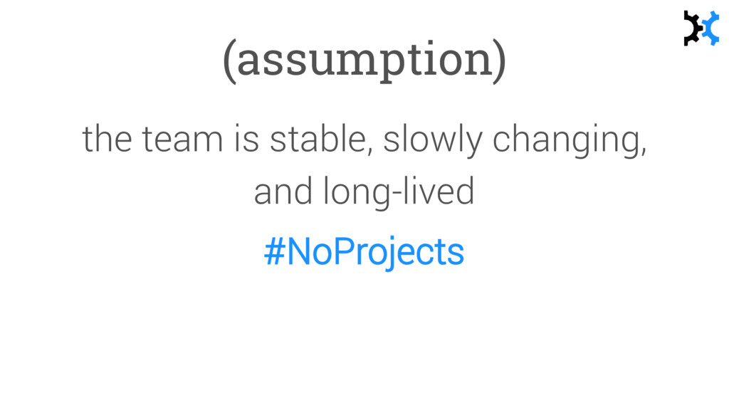(assumption) the team is stable, slowly changin...