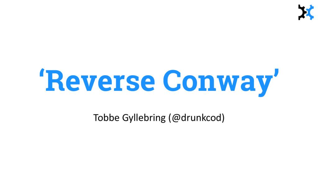 'Reverse Conway' Tobbe Gyllebring (@drunkcod)