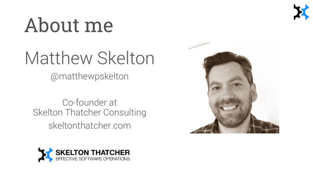 About me Matthew Skelton @matthewpskelton Co-fo...
