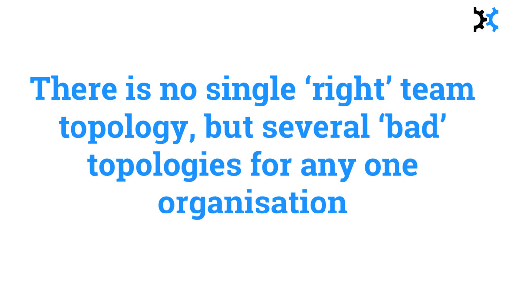 There is no single 'right' team topology, but s...