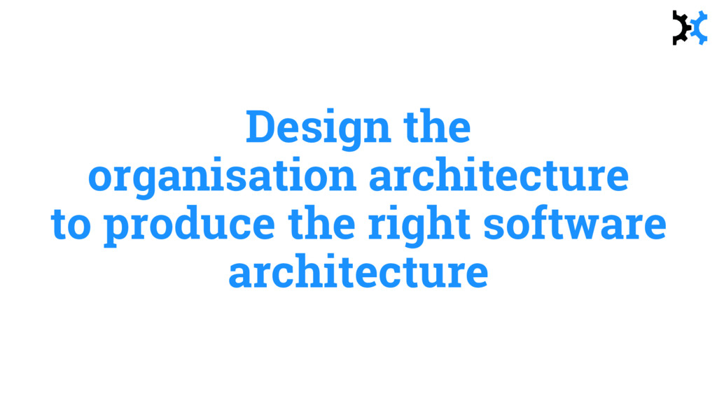 Design the organisation architecture to produce...