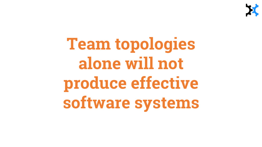 Team topologies alone will not produce effectiv...