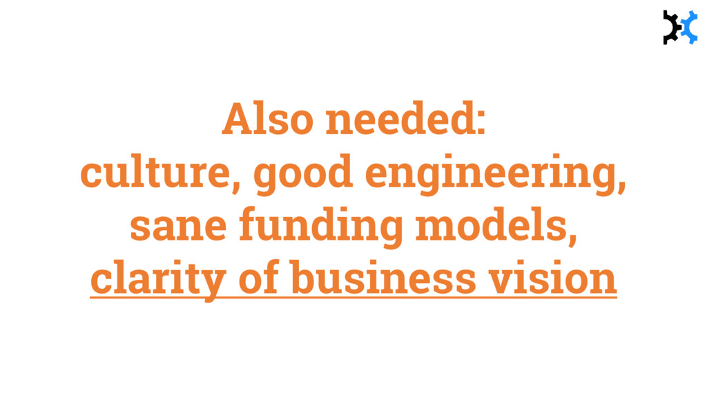 Also needed: culture, good engineering, sane fu...