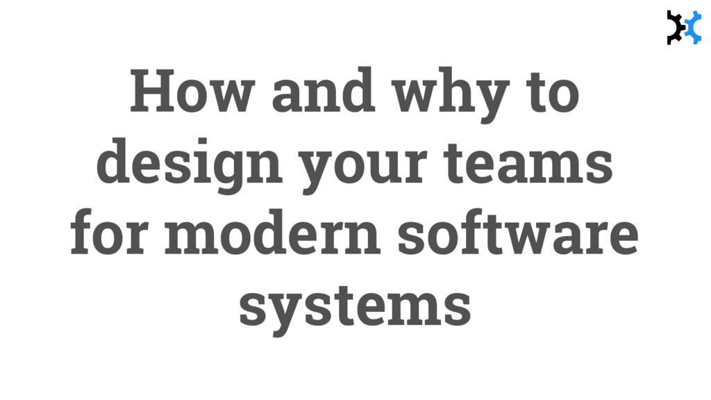 How and why to design your teams for modern sof...
