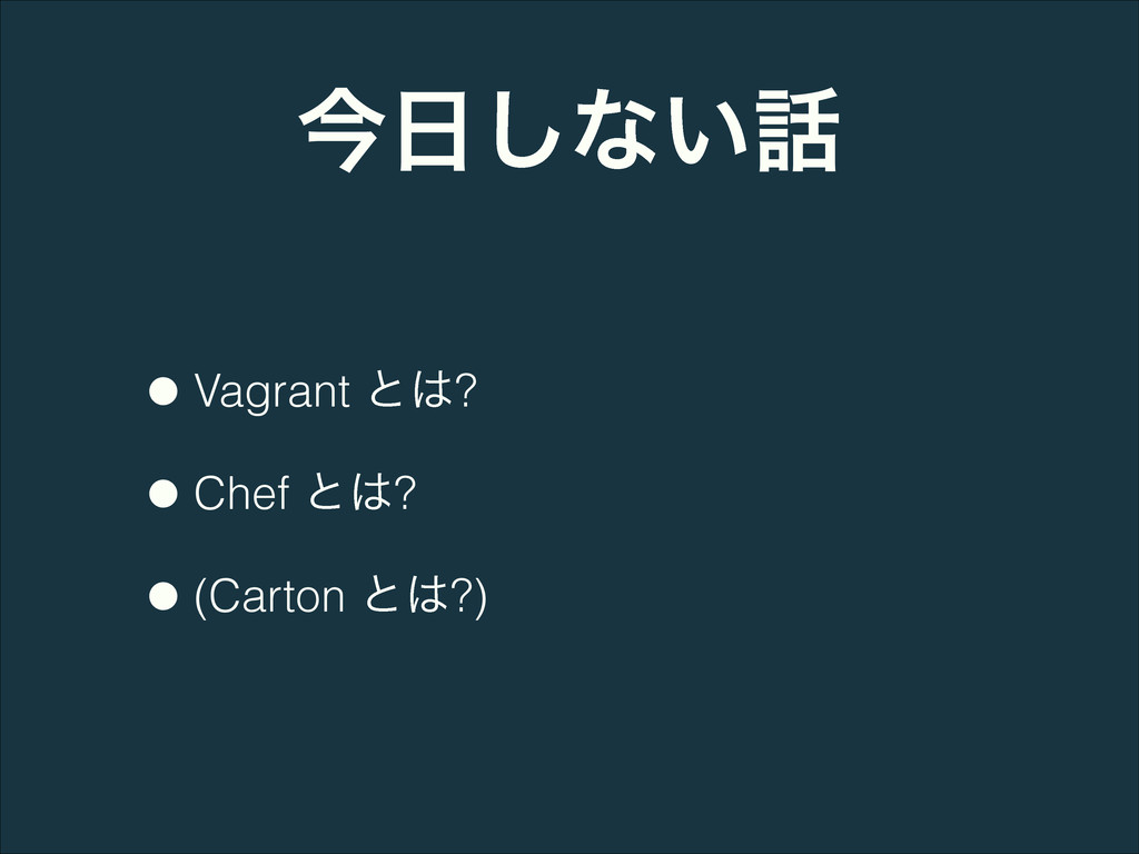ࠓ͠ͳ͍ •Vagrant ͱ? •Chef ͱ? •(Carton ͱ?)