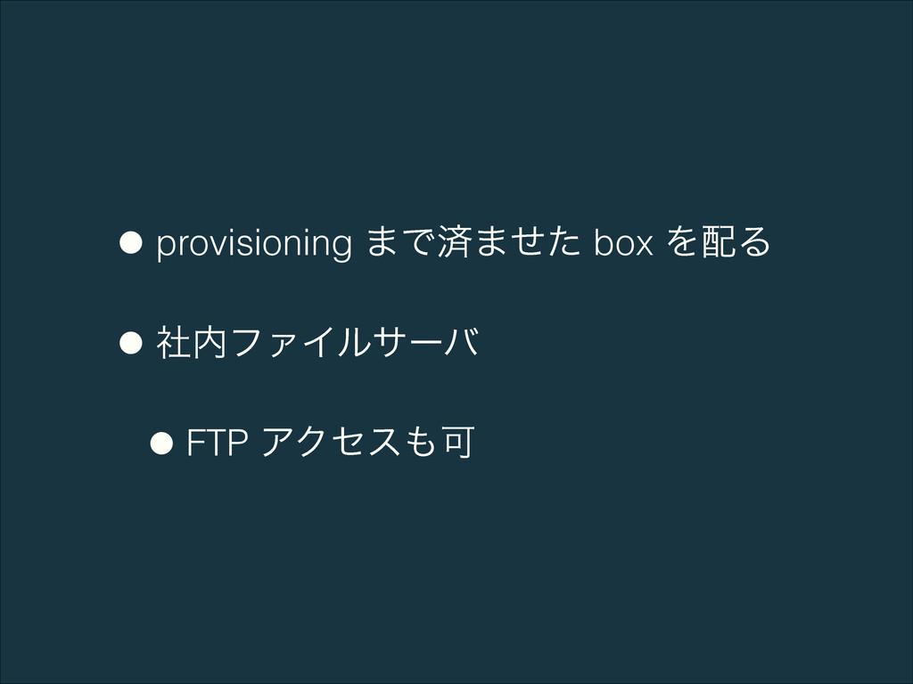 •provisioning ·Ͱࡁ·ͤͨ box ΛΔ •ࣾϑΝΠϧαʔό •FTP ΞΫ...