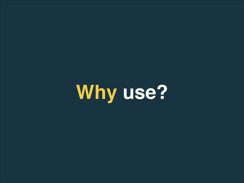Why use?