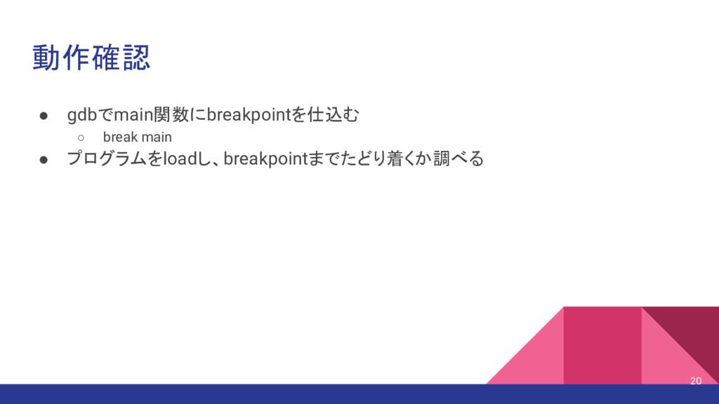 動作確認 ● gdbでmain関数にbreakpointを仕込む ○ break main ●...