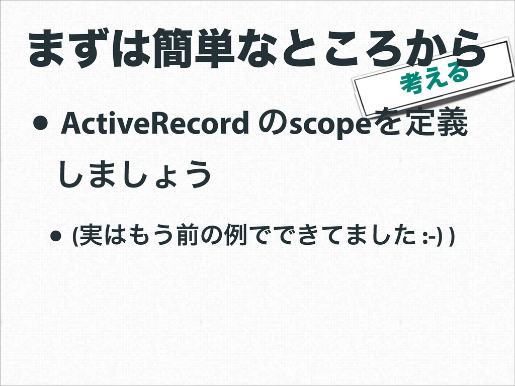 ߟ͑Δ • ActiveRecord ͷscopeΛఆٛ ͠·͠ΐ͏ • (࣮͏લͷྫͰͰ...