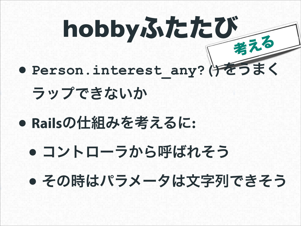 ߟ͑Δ • Person.interest_any?()Λ͏·͘ ϥοϓͰ͖ͳ͍͔ • Rai...