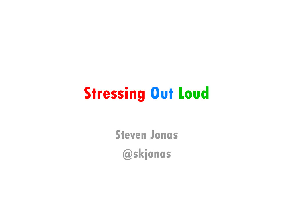 Stressing Out Loud Steven Jonas @skjonas