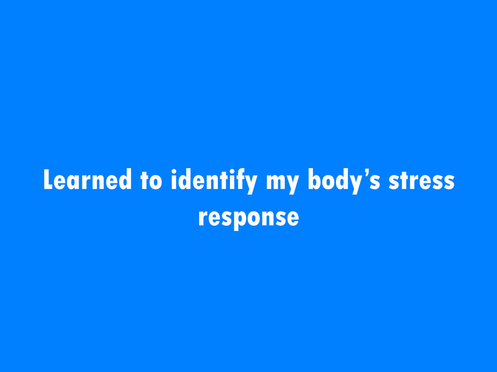Learned to identify my body's stress response