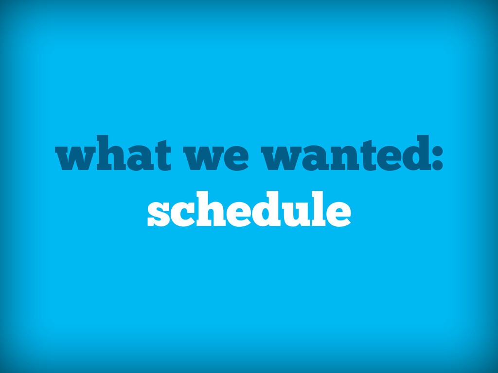 what we wanted: schedule
