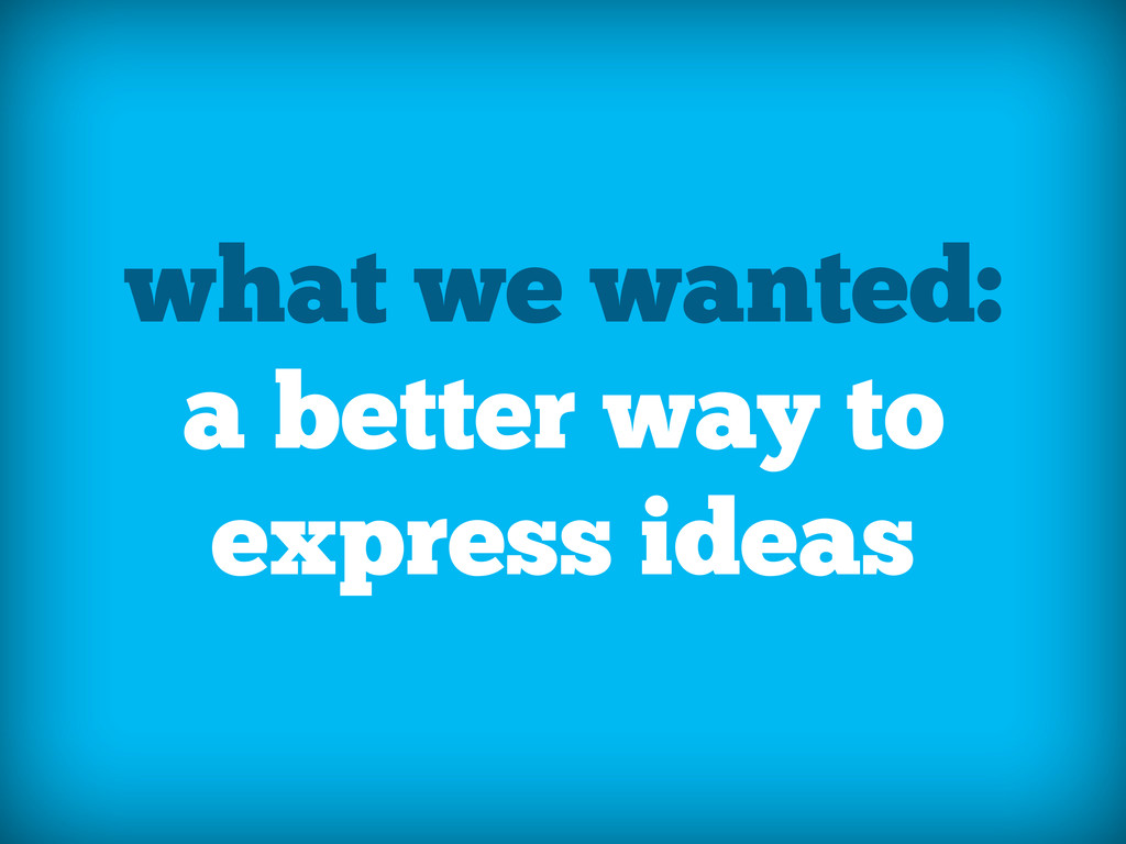 what we wanted: a better way to express ideas