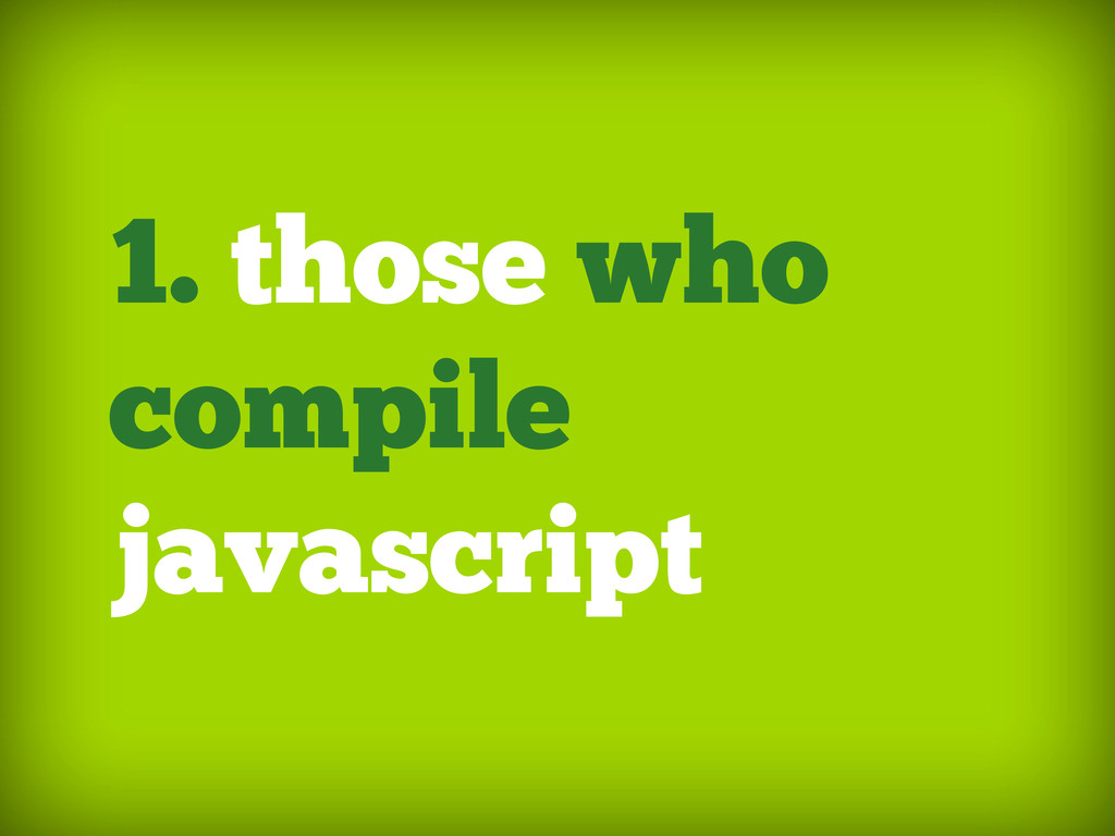 1. those who compile javascript