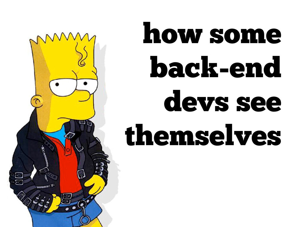 how some back-end devs see themselves