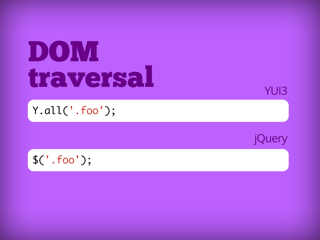 $('.foo'); DOM traversal Y.all('.foo'); YUI3 jQ...