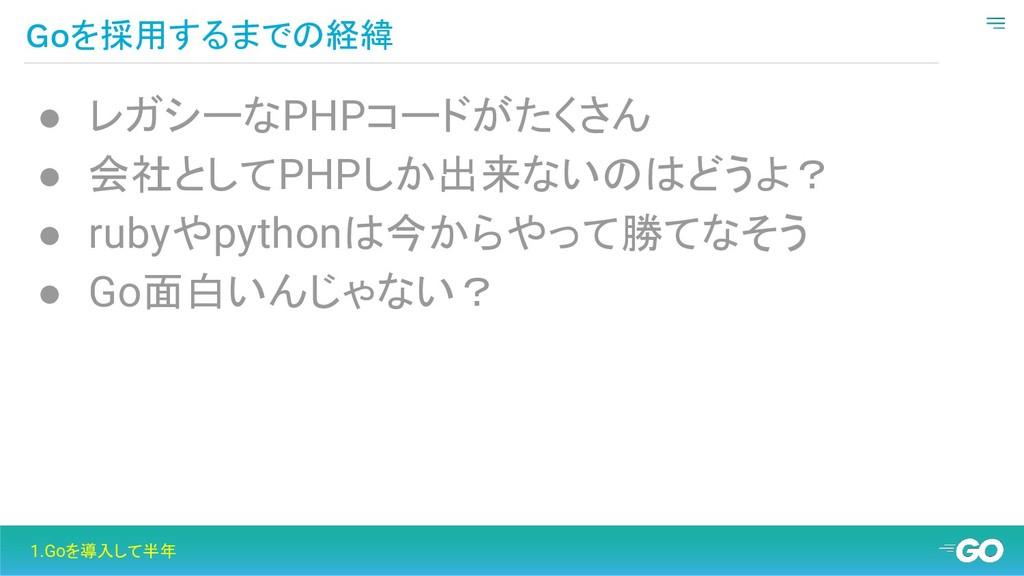 Goを採用するまでの経緯 1.Goを導入して半年 ● レガシーなPHPコードがたくさん ● 会...