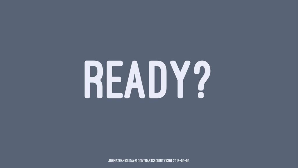 READY? johnathan.gilday@contrastsecurity.com 20...