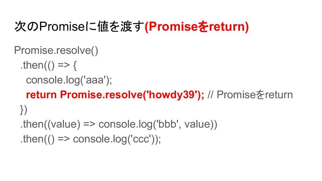 次のPromiseに値を渡す(Promiseをreturn) Promise.resolve(...