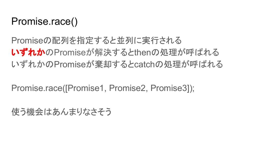 Promise.race() Promiseの配列を指定すると並列に実行される いずれかのPr...
