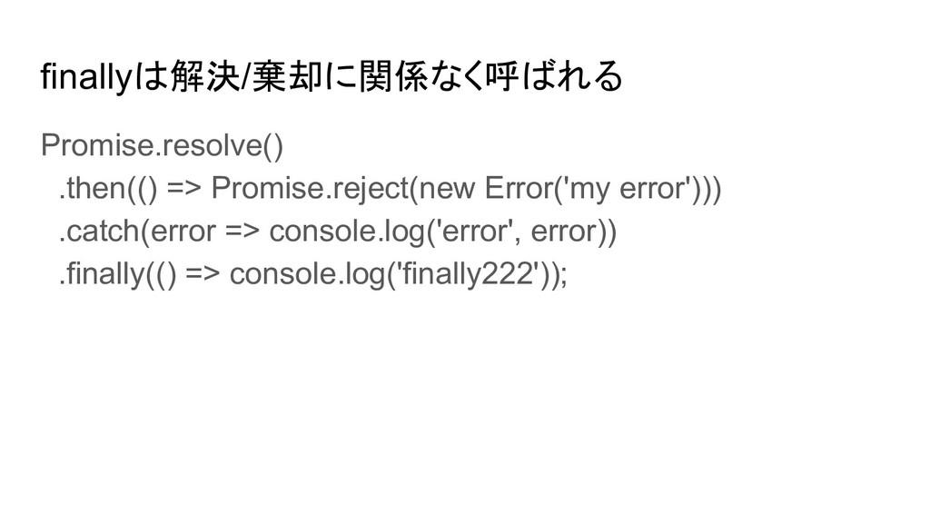 finallyは解決/棄却に関係なく呼ばれる Promise.resolve() .then(...