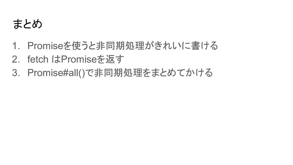 まとめ 1. Promiseを使うと非同期処理がきれいに書ける 2. fetch はPromi...