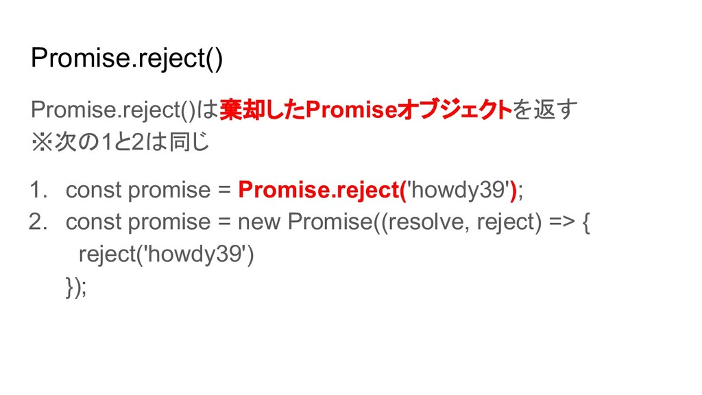 Promise.reject() Promise.reject()は棄却したPromiseオブ...